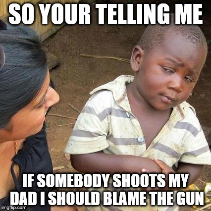 Third World Skeptical Kid Meme | SO YOUR TELLING ME IF SOMEBODY SHOOTS MY DAD I SHOULD BLAME THE GUN | image tagged in memes,third world skeptical kid | made w/ Imgflip meme maker