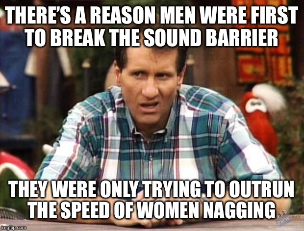 Al Bundy | THERE'S A REASON MEN WERE FIRST TO BREAK THE SOUND BARRIER THEY WERE ONLY TRYING TO OUTRUN THE SPEED OF WOMEN NAGGING | image tagged in al bundy | made w/ Imgflip meme maker