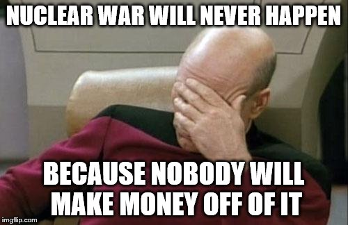 Captain Picard Facepalm Meme | NUCLEAR WAR WILL NEVER HAPPEN BECAUSE NOBODY WILL MAKE MONEY OFF OF IT | image tagged in memes,captain picard facepalm | made w/ Imgflip meme maker