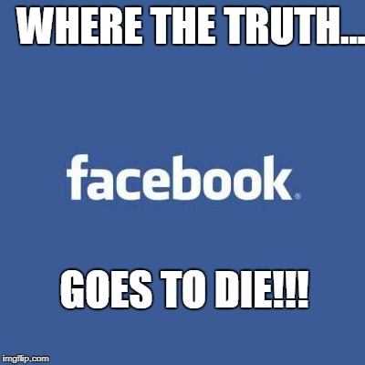 WHERE THE TRUTH... GOES TO DIE!!! | image tagged in facebook logo | made w/ Imgflip meme maker