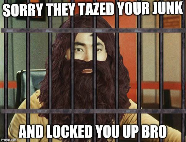 SORRY THEY TAZED YOUR JUNK AND LOCKED YOU UP BRO | made w/ Imgflip meme maker