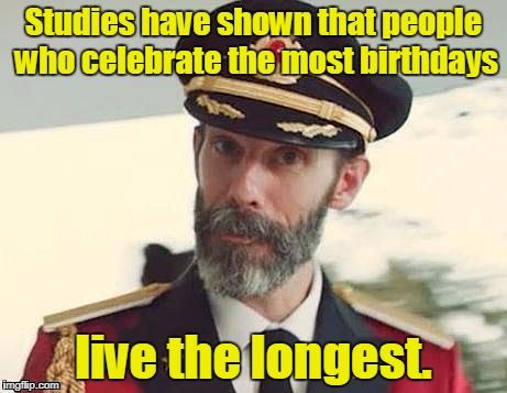 Captain Obvious | Studies have shown that people who celebrate the most birthdays live the longest. | image tagged in captain obvious | made w/ Imgflip meme maker