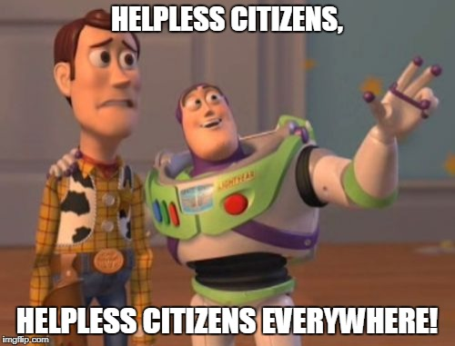 X, X Everywhere Meme | HELPLESS CITIZENS, HELPLESS CITIZENS EVERYWHERE! | image tagged in memes,x,x everywhere,x x everywhere | made w/ Imgflip meme maker