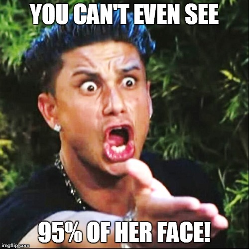 YOU CAN'T EVEN SEE 95% OF HER FACE! | made w/ Imgflip meme maker