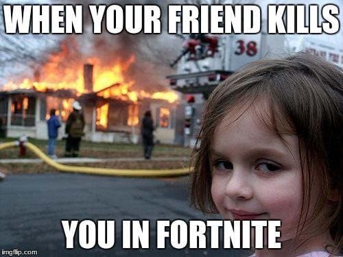 Disaster Girl Meme | WHEN YOUR FRIEND KILLS YOU IN FORTNITE | image tagged in memes,disaster girl | made w/ Imgflip meme maker