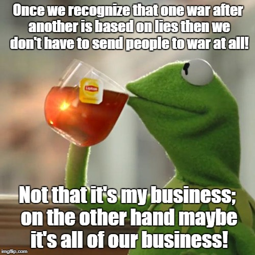 But Thats None Of My Business Meme | Once we recognize that one war after another is based on lies then we don't have to send people to war at all! Not that it's my business; on | image tagged in memes,but thats none of my business,kermit the frog | made w/ Imgflip meme maker