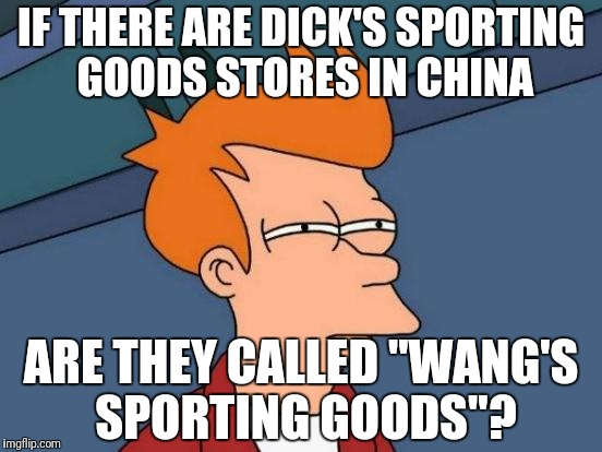 "Futurama Fry Meme | IF THERE ARE DICK'S SPORTING GOODS STORES IN CHINA ARE THEY CALLED ""WANG'S SPORTING GOODS""? 