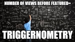 Equation | NUMBER OF VIEWS BEFORE FEATURED= TRIGGERNOMETRY | image tagged in equation | made w/ Imgflip meme maker