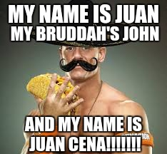 my name is juan! my bruddas john | MY NAME IS JUAN MY BRUDDAH'S JOHN AND MY NAME IS JUAN CENA!!!!!!! | image tagged in juan mexican man,john cena,tacos | made w/ Imgflip meme maker