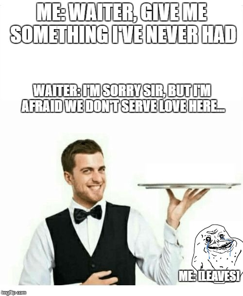 waiter | ME: WAITER, GIVE ME SOMETHING I'VE NEVER HAD WAITER: I'M SORRY SIR, BUT I'M AFRAID WE DON'T SERVE LOVE HERE... ME: [LEAVES] | image tagged in waiter | made w/ Imgflip meme maker