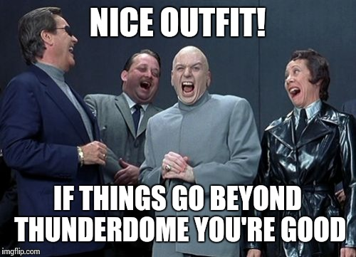 Laughing Villains Meme | NICE OUTFIT! IF THINGS GO BEYOND THUNDERDOME YOU'RE GOOD | image tagged in memes,laughing villains | made w/ Imgflip meme maker
