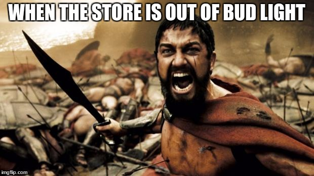 Outts bud light | WHEN THE STORE IS OUT OF BUD LIGHT | image tagged in this is sparta | made w/ Imgflip meme maker