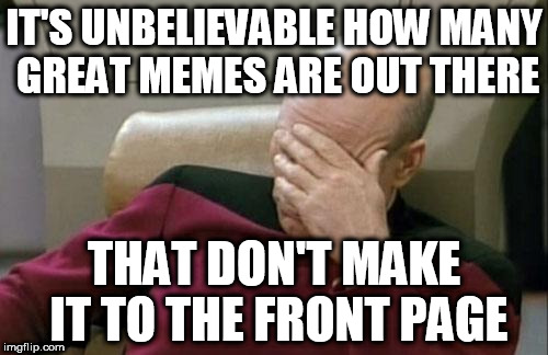 THERE ARE SOME GREAT MEMES OUT THERE. | IT'S UNBELIEVABLE HOW MANY GREAT MEMES ARE OUT THERE THAT DON'T MAKE IT TO THE FRONT PAGE | image tagged in memes,captain picard facepalm | made w/ Imgflip meme maker