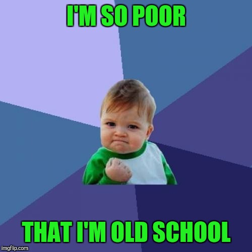 Success Kid Meme | I'M SO POOR THAT I'M OLD SCHOOL | image tagged in memes,success kid | made w/ Imgflip meme maker