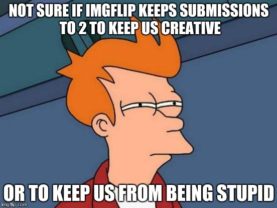 Futurama Fry Meme | NOT SURE IF IMGFLIP KEEPS SUBMISSIONS TO 2 TO KEEP US CREATIVE OR TO KEEP US FROM BEING STUPID | image tagged in memes,futurama fry | made w/ Imgflip meme maker
