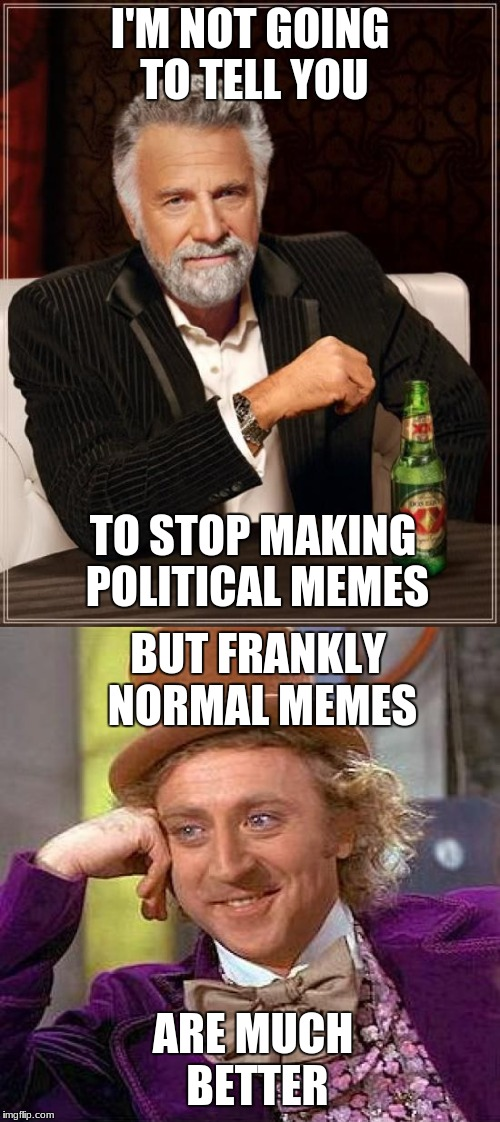 political memes are not the best | I'M NOT GOING TO TELL YOU TO STOP MAKING POLITICAL MEMES BUT FRANKLY NORMAL MEMES ARE MUCH BETTER | image tagged in memes,the most interesting man in the world,creepy condescending wonka,politics | made w/ Imgflip meme maker