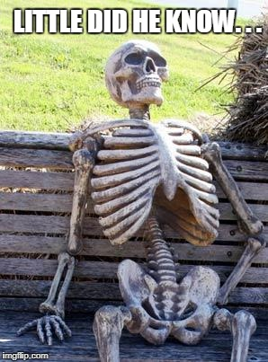 Waiting Skeleton Meme | LITTLE DID HE KNOW. . . | image tagged in memes,waiting skeleton | made w/ Imgflip meme maker