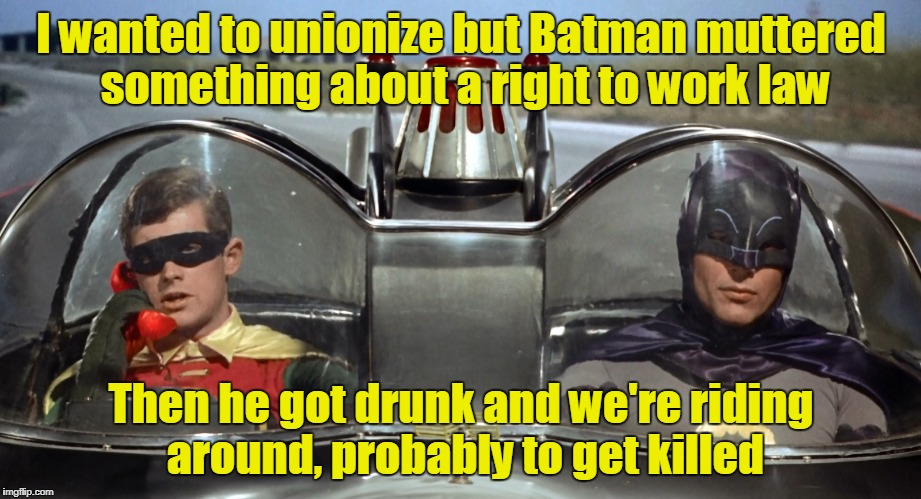 I wanted to unionize but Batman muttered something about a right to work law Then he got drunk and we're riding around, probably to get kill | made w/ Imgflip meme maker