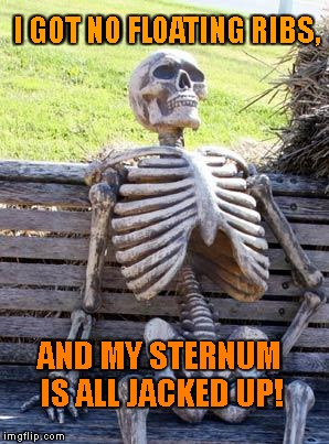 Waiting Skeleton Meme | I GOT NO FLOATING RIBS, AND MY STERNUM IS ALL JACKED UP! | image tagged in memes,waiting skeleton | made w/ Imgflip meme maker