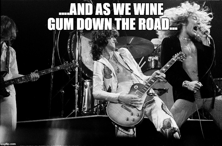 rock music | ....AND AS WE WINE GUM DOWN THE ROAD... | image tagged in rock music,wrong lyrics,led zeppelin | made w/ Imgflip meme maker