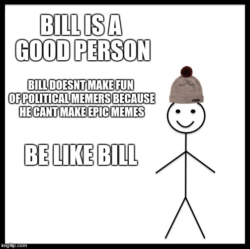 Bill knows whats up | BILL IS A GOOD PERSON BILL DOESNT MAKE FUN OF POLITICAL MEMERS BECAUSE HE CANT MAKE EPIC MEMES BE LIKE BILL | image tagged in memes,be like bill | made w/ Imgflip meme maker