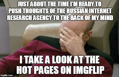 you know guys, it isn't free thought if someone is putting the ideas in your head | JUST ABOUT THE TIME I'M READY TO PUSH THOUGHTS OF THE RUSSIAN INTERNET RESEARCH AGENCY TO THE BACK OF MY MIND I TAKE A LOOK AT THE HOT PAGES | image tagged in memes,captain picard facepalm,internet trolls,imgflip users,russian collusion,russian hackers | made w/ Imgflip meme maker
