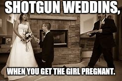 Shotgun weddings. | SHOTGUN WEDDINS, WHEN YOU GET THE GIRL PREGNANT. | image tagged in shotgun,wedding,pregancy | made w/ Imgflip meme maker