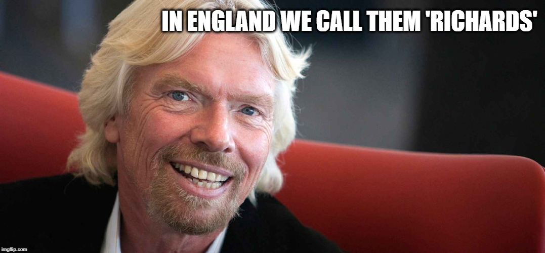 Sir Richard | IN ENGLAND WE CALL THEM 'RICHARDS' | image tagged in sir richard | made w/ Imgflip meme maker