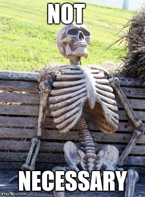 Waiting Skeleton Meme | NOT NECESSARY | image tagged in memes,waiting skeleton | made w/ Imgflip meme maker