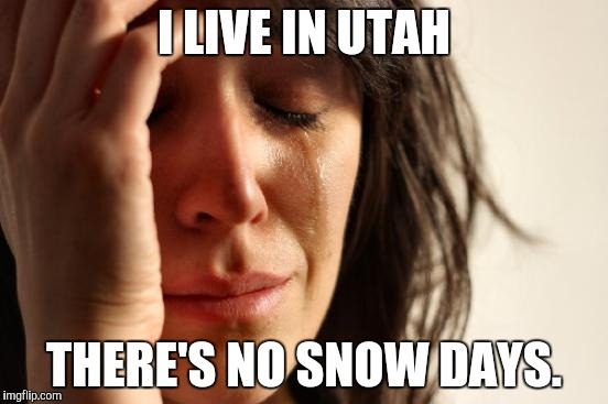 First World Problems Meme | I LIVE IN UTAH THERE'S NO SNOW DAYS. | image tagged in memes,first world problems | made w/ Imgflip meme maker