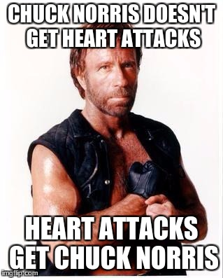 Chuck Norris Flex Meme | CHUCK NORRIS DOESN'T GET HEART ATTACKS HEART ATTACKS GET CHUCK NORRIS | image tagged in memes,chuck norris flex,chuck norris | made w/ Imgflip meme maker