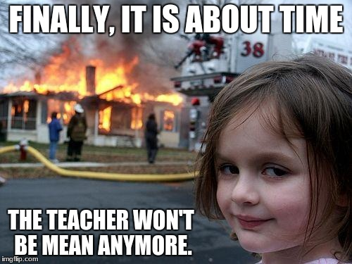 Disaster Girl Meme | FINALLY, IT IS ABOUT TIME THE TEACHER WON'T BE MEAN ANYMORE. | image tagged in memes,disaster girl | made w/ Imgflip meme maker