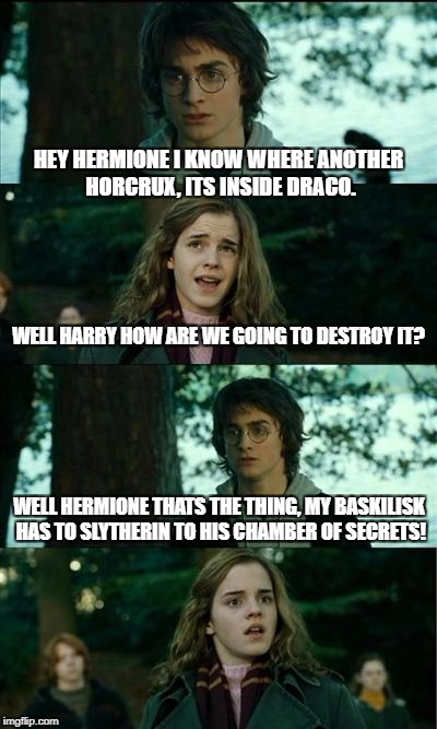 Horny Harry Meme | HEY HERMIONE I KNOW WHERE ANOTHER HORCRUX, ITS INSIDE DRACO. WELL HARRY HOW ARE WE GOING TO DESTROY IT? WELL HERMIONE THATS THE THING, MY BA | image tagged in memes,horny harry | made w/ Imgflip meme maker