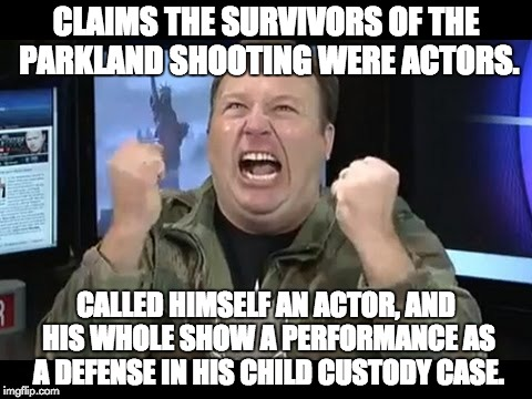 Hypocritical Alex Jones | CLAIMS THE SURVIVORS OF THE PARKLAND SHOOTING WERE ACTORS. CALLED HIMSELF AN ACTOR, AND HIS WHOLE SHOW A PERFORMANCE AS A DEFENSE IN HIS CHI | image tagged in alex jones insane rant,alex jones,mass shooting,nra,actors,infowars | made w/ Imgflip meme maker