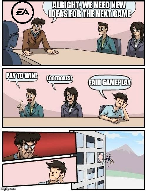 Boardroom Meeting Suggestion Meme | ALRIGHT, WE NEED NEW IDEAS FOR THE NEXT GAME PAY TO WIN! LOOTBOXES! FAIR GAMEPLAY | image tagged in memes,boardroom meeting suggestion | made w/ Imgflip meme maker