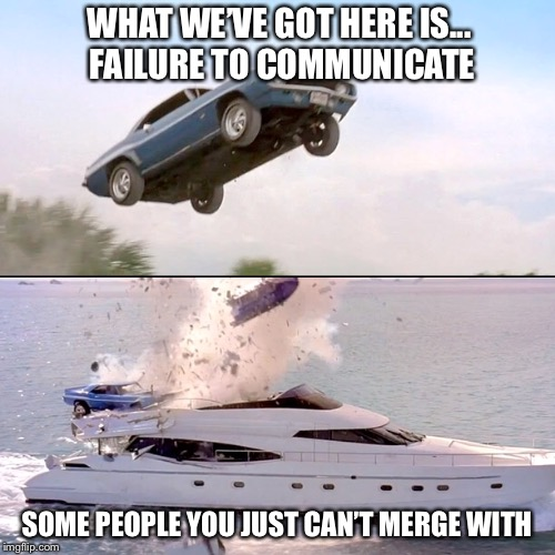 WHAT WE'VE GOT HERE IS... FAILURE TO COMMUNICATE SOME PEOPLE YOU JUST CAN'T MERGE WITH | image tagged in memes,fast and furious,cool hand luke - failure to communicate | made w/ Imgflip meme maker
