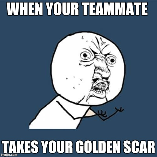 Y U No Meme | WHEN YOUR TEAMMATE TAKES YOUR GOLDEN SCAR | image tagged in memes,y u no | made w/ Imgflip meme maker