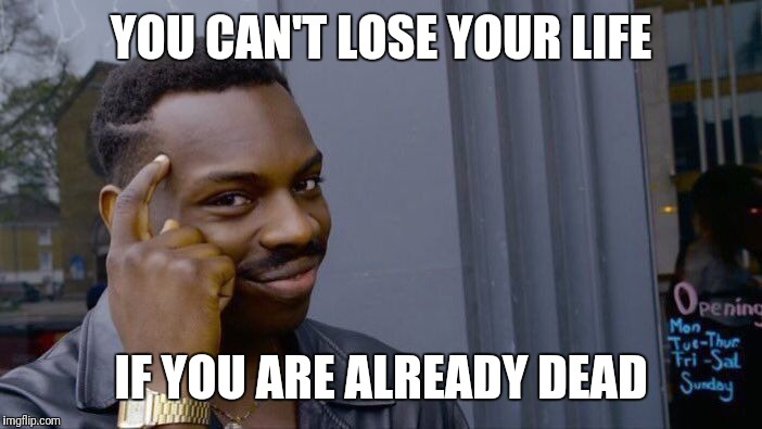 Roll Safe Think About It Meme | YOU CAN'T LOSE YOUR LIFE IF YOU ARE ALREADY DEAD | image tagged in memes,roll safe think about it | made w/ Imgflip meme maker