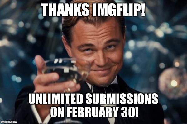 Leonardo Dicaprio Cheers Meme | THANKS IMGFLIP! UNLIMITED SUBMISSIONS ON FEBRUARY 30! | image tagged in memes,leonardo dicaprio cheers,imgflip,submissions | made w/ Imgflip meme maker