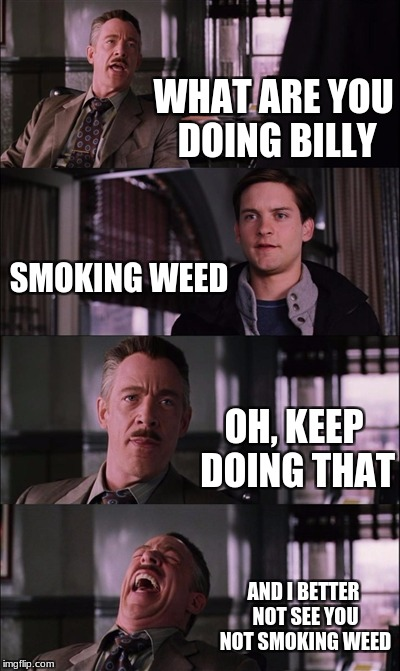 wede | WHAT ARE YOU DOING BILLY SMOKING WEED OH, KEEP DOING THAT AND I BETTER NOT SEE YOU NOT SMOKING WEED | image tagged in memes,spiderman laugh | made w/ Imgflip meme maker