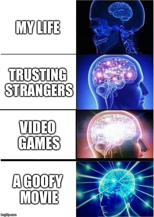 Expanding Brain Meme | MY LIFE TRUSTING STRANGERS VIDEO GAMES A GOOFY MOVIE | image tagged in memes,expanding brain | made w/ Imgflip meme maker