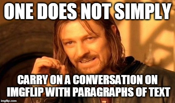 One Does Not Simply Meme | ONE DOES NOT SIMPLY CARRY ON A CONVERSATION ON IMGFLIP WITH PARAGRAPHS OF TEXT | image tagged in memes,one does not simply | made w/ Imgflip meme maker
