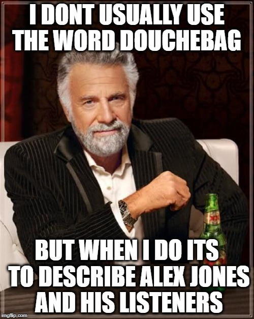 The Most Interesting Man In The World Meme | I DONT USUALLY USE THE WORD DOUCHEBAG BUT WHEN I DO ITS TO DESCRIBE ALEX JONES AND HIS LISTENERS | image tagged in memes,the most interesting man in the world | made w/ Imgflip meme maker