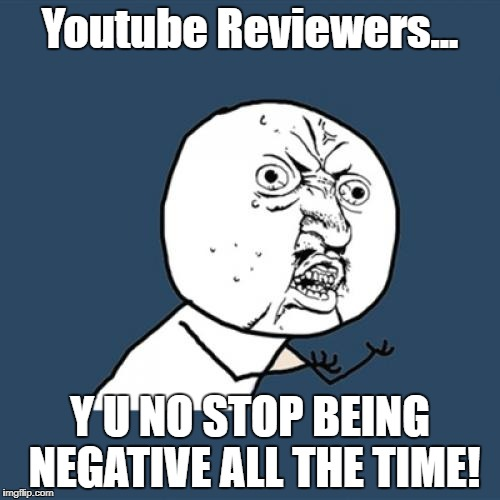 Stop That Right Now! | Youtube Reviewers... Y U NO STOP BEING NEGATIVE ALL THE TIME! | image tagged in memes,y u no | made w/ Imgflip meme maker