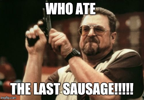 Am I The Only One Around Here Meme | WHO ATE THE LAST SAUSAGE!!!!! | image tagged in memes,am i the only one around here | made w/ Imgflip meme maker