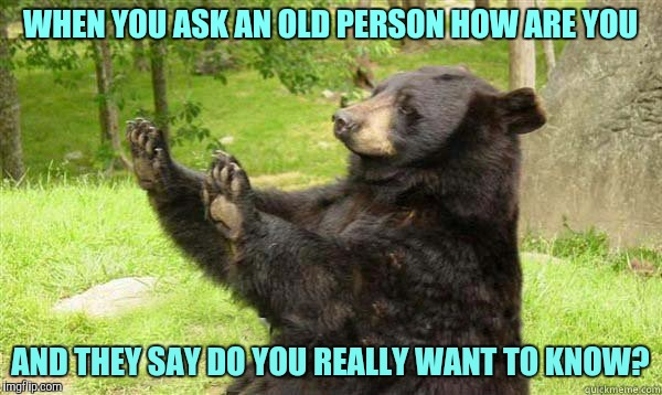 How about no bear | WHEN YOU ASK AN OLD PERSON HOW ARE YOU AND THEY SAY DO YOU REALLY WANT TO KNOW? | image tagged in how about no bear | made w/ Imgflip meme maker