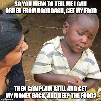 Doordash is trash | SO YOU MEAN TO TELL ME I CAN ORDER FROM DOORDASH, GET MY FOOD THEN COMPLAIN STILL AND GET MY MONEY BACK, AND KEEP THE FOOD? | image tagged in memes,third world skeptical kid,doordash,free food,save your money | made w/ Imgflip meme maker