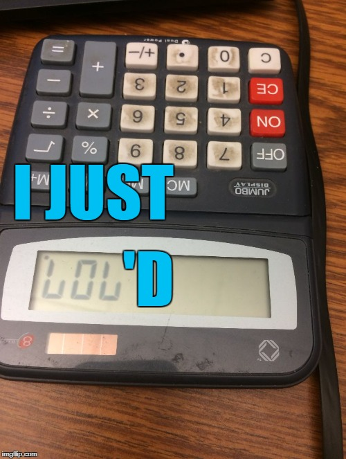 Calculator lol | I JUST 'D | image tagged in calculator lol | made w/ Imgflip meme maker