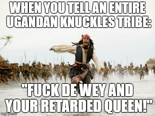 "Jack Sparrow Being Chased Meme | WHEN YOU TELL AN ENTIRE UGANDAN KNUCKLES TRIBE: ""F**K DE WEY AND YOUR RETARDED QUEEN!"" 