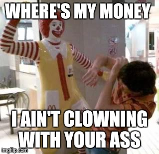 Ronald McDonald |  WHERE'S MY MONEY; I AIN'T CLOWNING WITH YOUR ASS | image tagged in ronald mcdonald | made w/ Imgflip meme maker